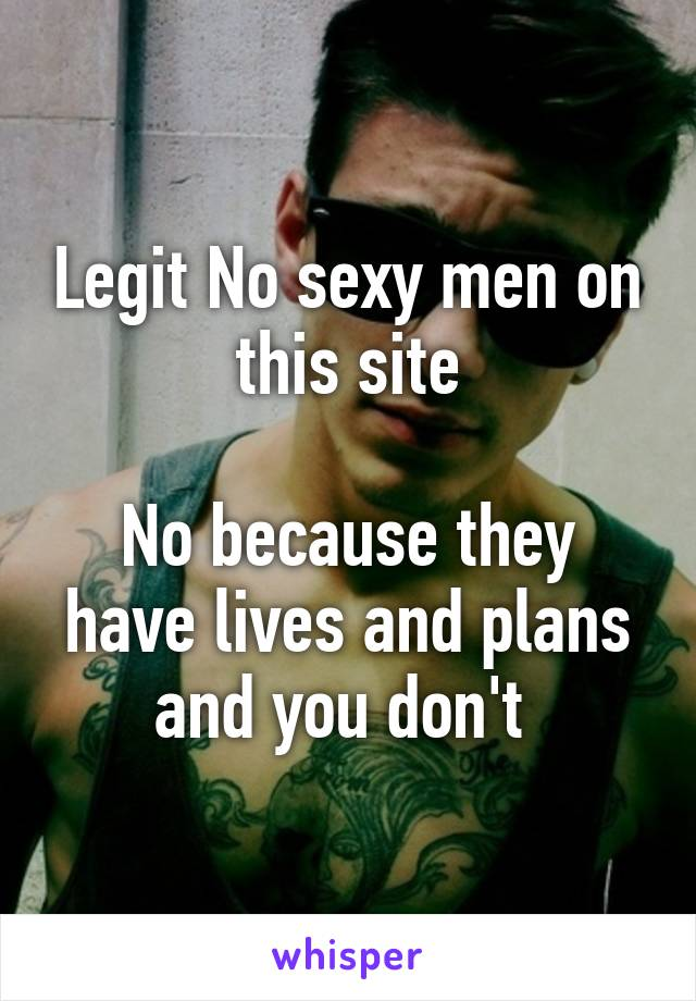 Legit No sexy men on this site  No because they have lives and plans and you don't