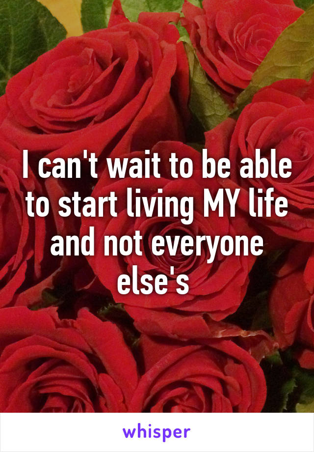I can't wait to be able to start living MY life and not everyone else's
