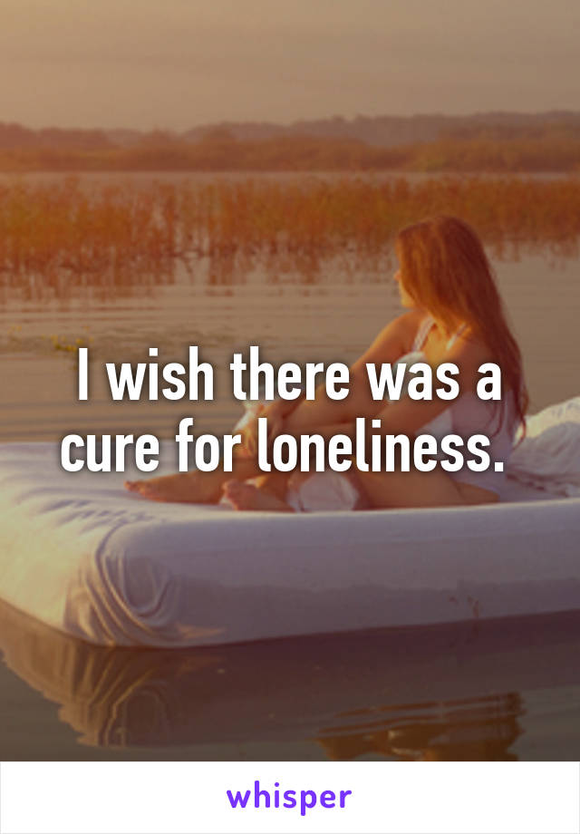 I wish there was a cure for loneliness.
