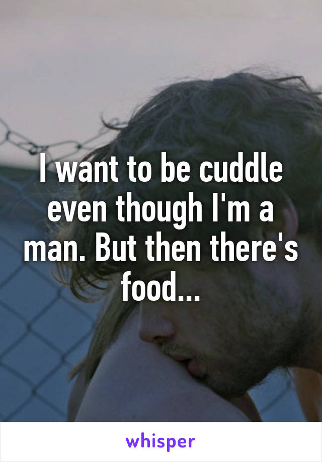 I want to be cuddle even though I'm a man. But then there's food...