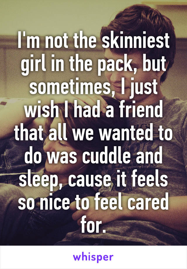 I'm not the skinniest girl in the pack, but sometimes, I just wish I had a friend that all we wanted to do was cuddle and sleep, cause it feels so nice to feel cared for.