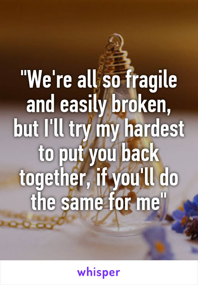 """We're all so fragile and easily broken, but I'll try my hardest to put you back together, if you'll do the same for me"""