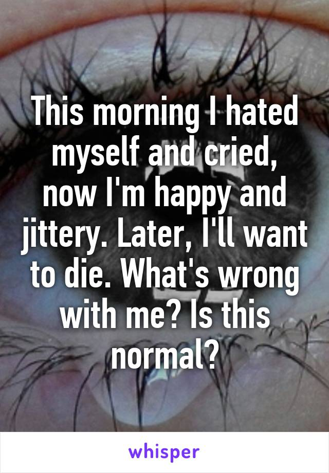 This morning I hated myself and cried, now I'm happy and jittery. Later, I'll want to die. What's wrong with me? Is this normal?