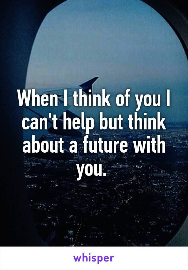 When I think of you I can't help but think about a future with you.