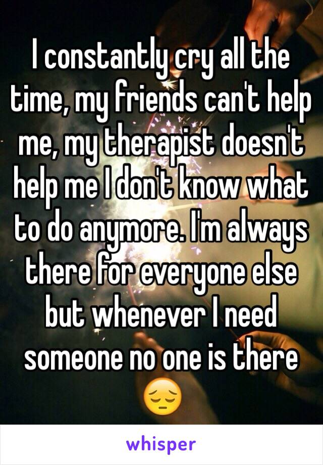 I constantly cry all the time, my friends can't help me, my therapist doesn't help me I don't know what to do anymore. I'm always there for everyone else but whenever I need someone no one is there 😔