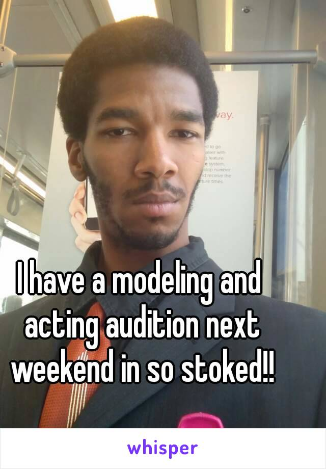 I have a modeling and acting audition next weekend in so stoked!!