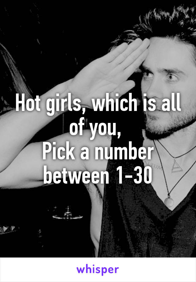 Hot girls, which is all of you,  Pick a number between 1-30
