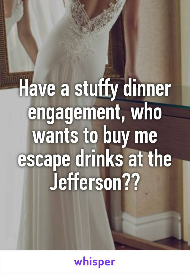 Have a stuffy dinner engagement, who wants to buy me escape drinks at the Jefferson??