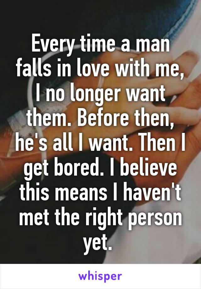 Every time a man falls in love with me, I no longer want them. Before then, he's all I want. Then I get bored. I believe this means I haven't met the right person yet.