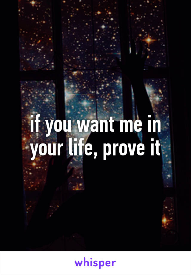 if you want me in your life, prove it
