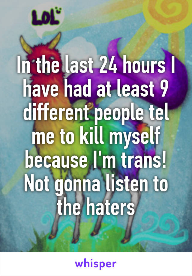In the last 24 hours I have had at least 9 different people tel me to kill myself because I'm trans! Not gonna listen to the haters