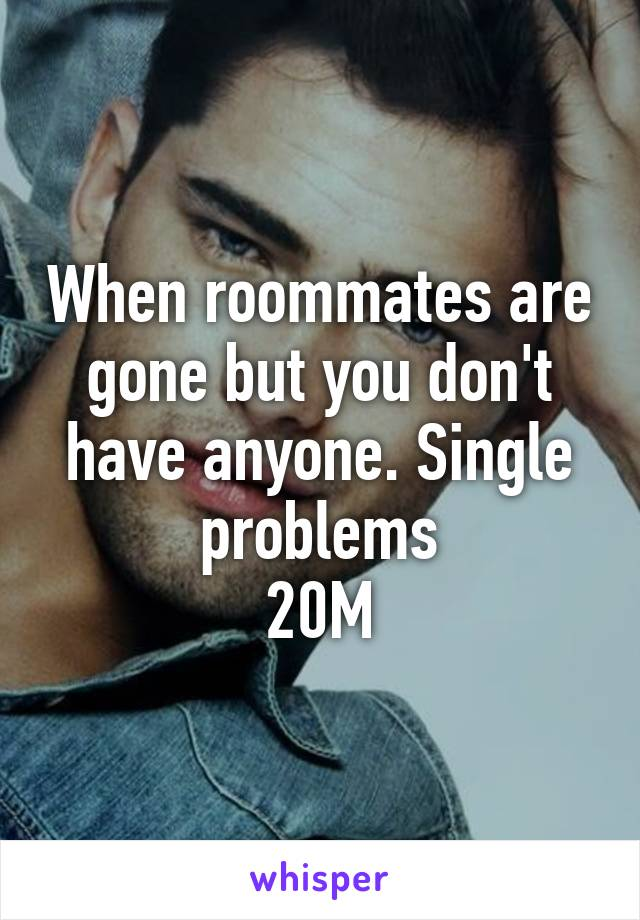 When roommates are gone but you don't have anyone. Single problems 20M