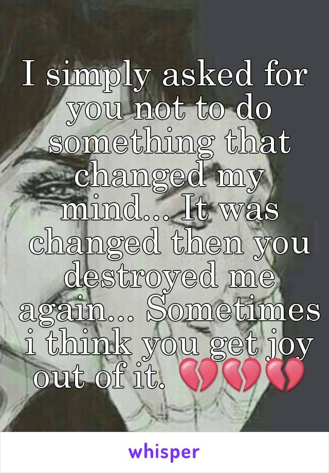 I simply asked for you not to do something that changed my mind... It was changed then you destroyed me again... Sometimes i think you get joy out of it. 💔💔💔