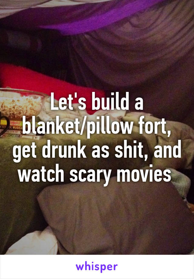 Let's build a blanket/pillow fort, get drunk as shit, and watch scary movies