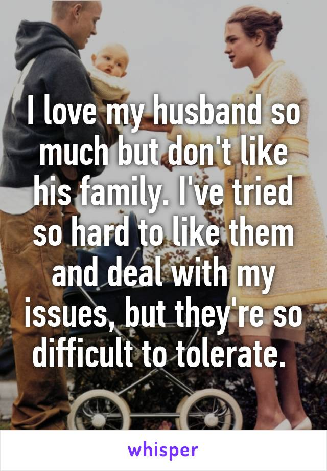 I love my husband so much but don't like his family. I've tried so hard to like them and deal with my issues, but they're so difficult to tolerate.