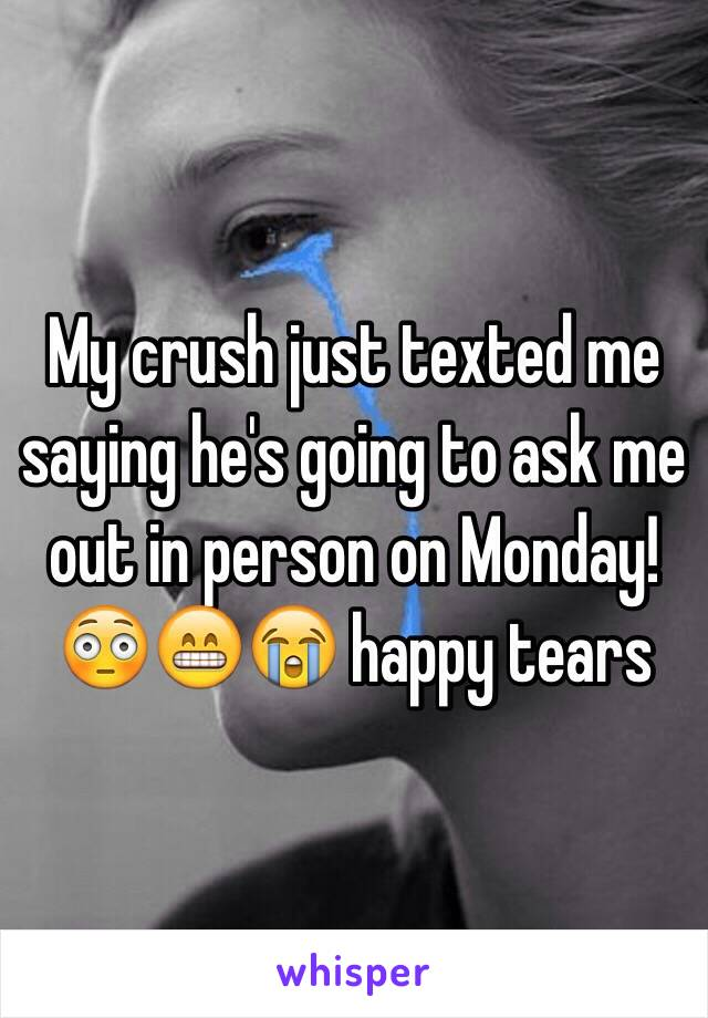 My crush just texted me saying he's going to ask me out in person on Monday! 😳😁😭 happy tears