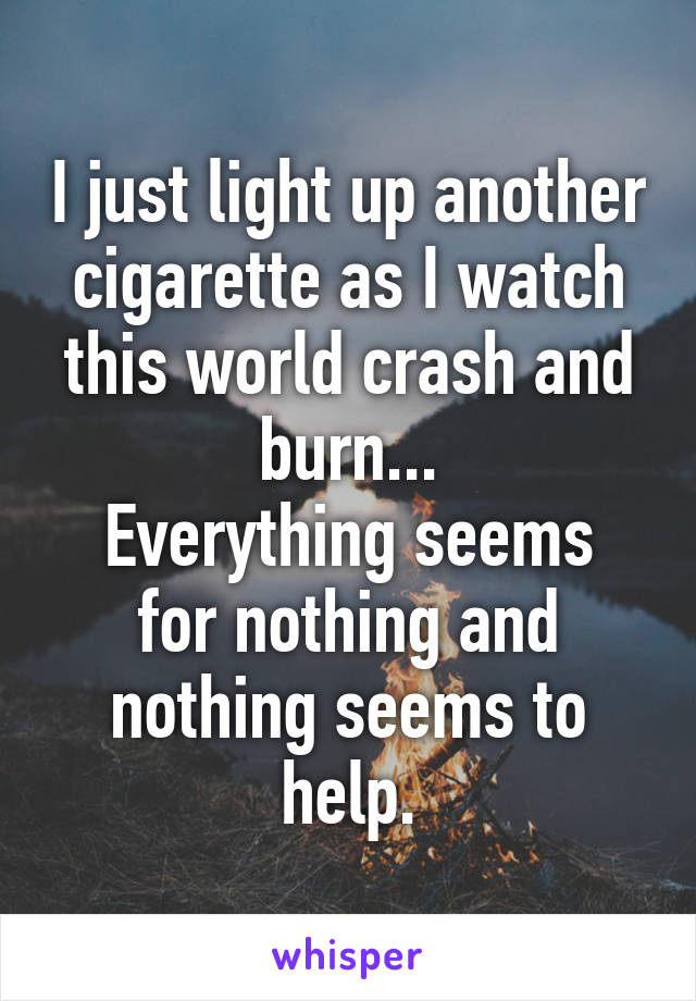 I just light up another cigarette as I watch this world crash and burn... Everything seems for nothing and nothing seems to help.