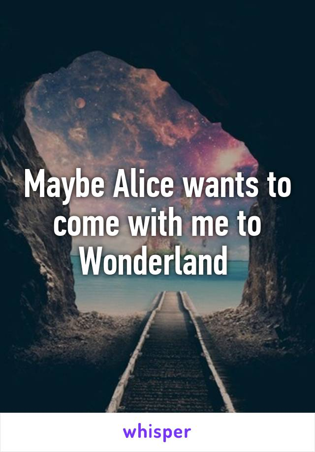 Maybe Alice wants to come with me to Wonderland