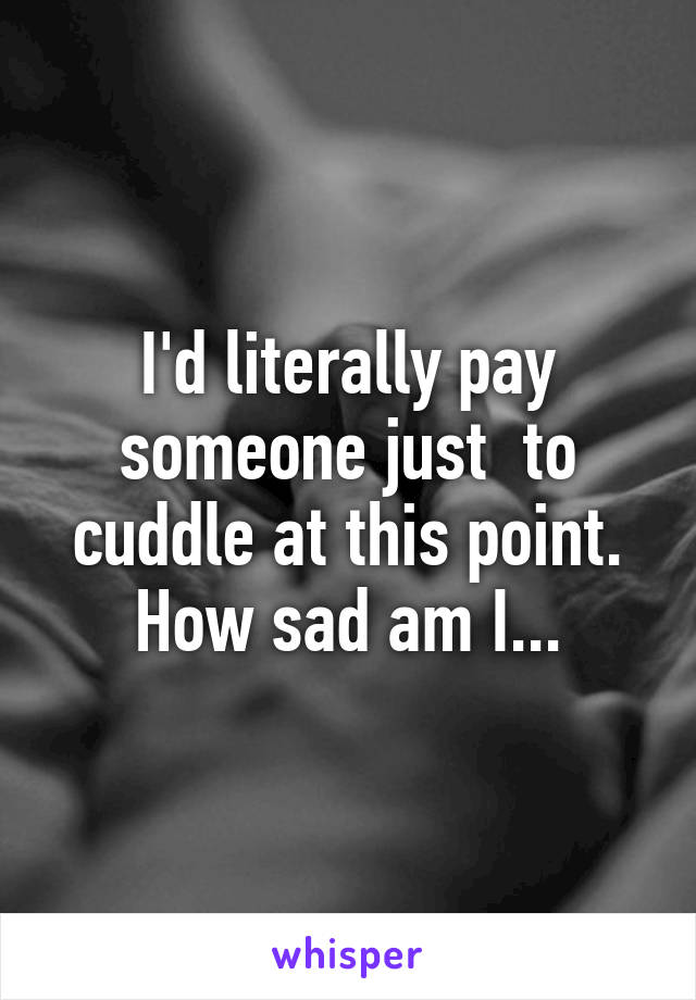I'd literally pay someone just  to cuddle at this point. How sad am I...