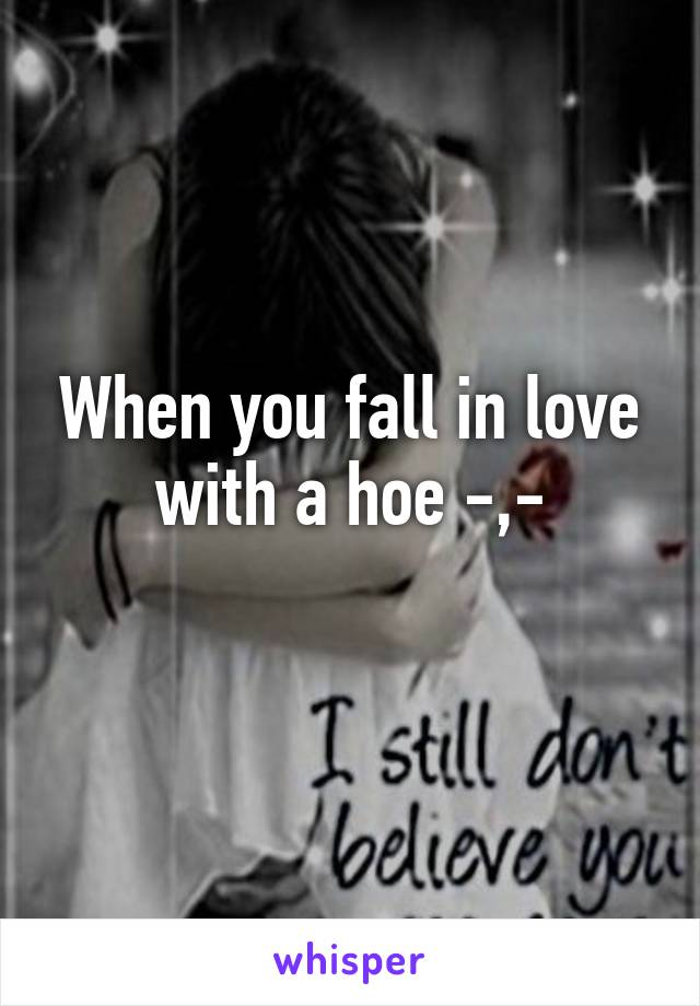 When you fall in love with a hoe -,-