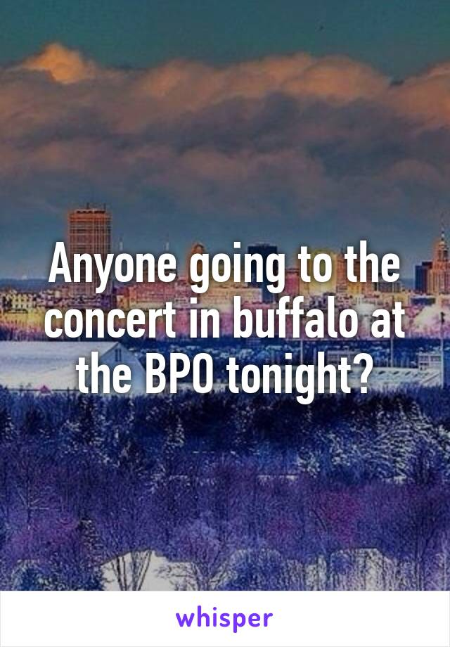 Anyone going to the concert in buffalo at the BPO tonight?