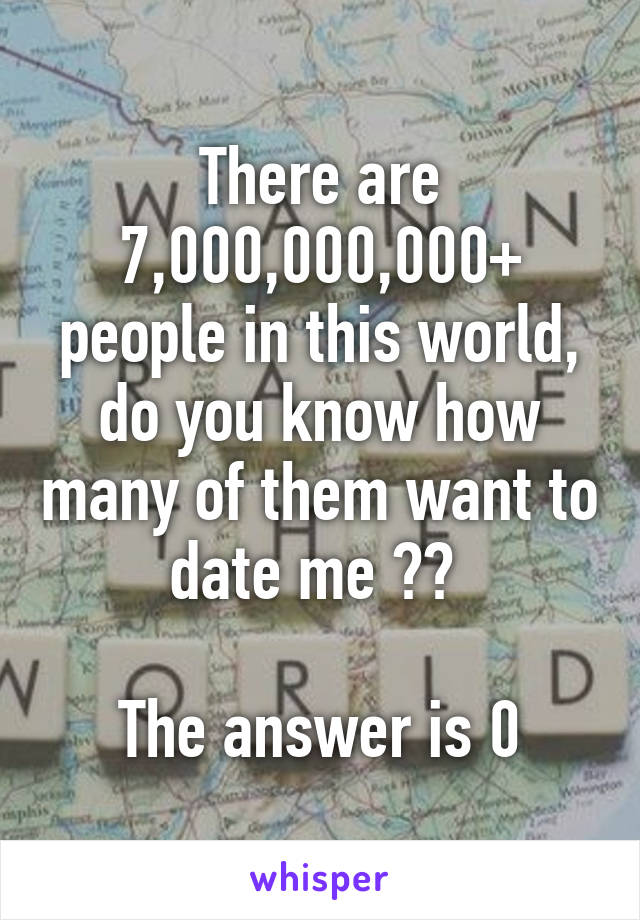 There are 7,000,000,000+ people in this world, do you know how many of them want to date me ??   The answer is 0