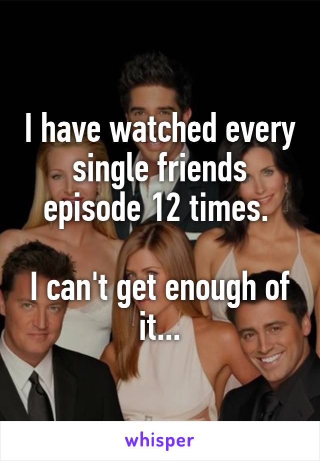 I have watched every single friends episode 12 times.   I can't get enough of it...