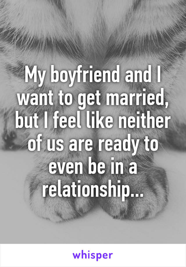 My boyfriend and I want to get married, but I feel like neither of us are ready to even be in a relationship...