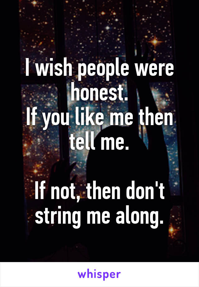 I wish people were honest. If you like me then tell me.  If not, then don't string me along.
