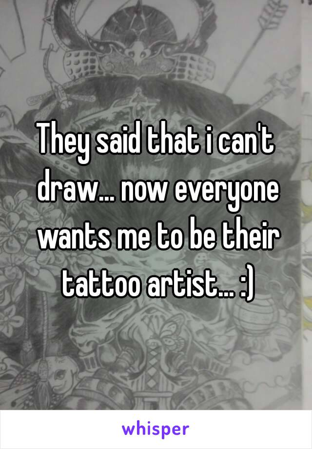 They said that i can't draw... now everyone wants me to be their tattoo artist... :)