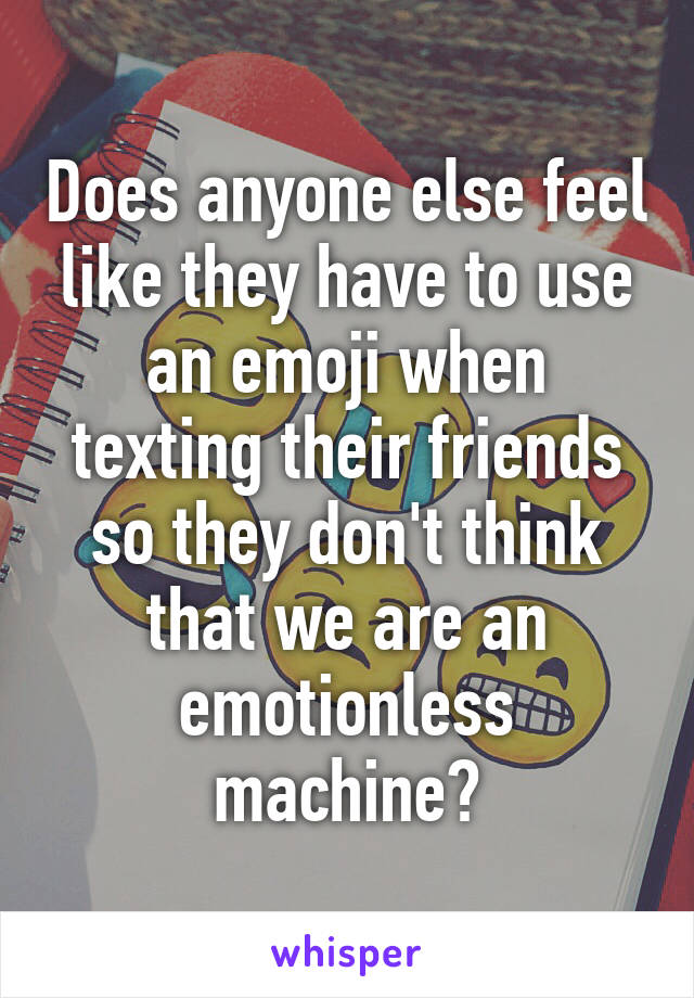 Does anyone else feel like they have to use an emoji when texting their friends so they don't think that we are an emotionless machine?
