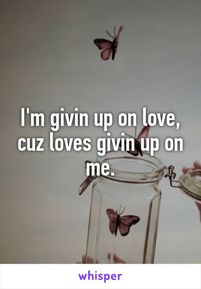 I'm givin up on love, cuz loves givin up on me.