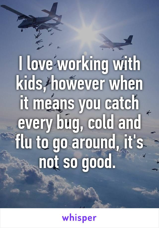 I love working with kids, however when it means you catch every bug, cold and flu to go around, it's not so good.