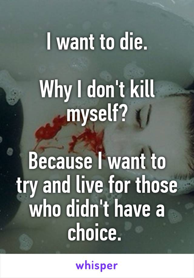 I want to die.  Why I don't kill myself?  Because I want to try and live for those who didn't have a choice.