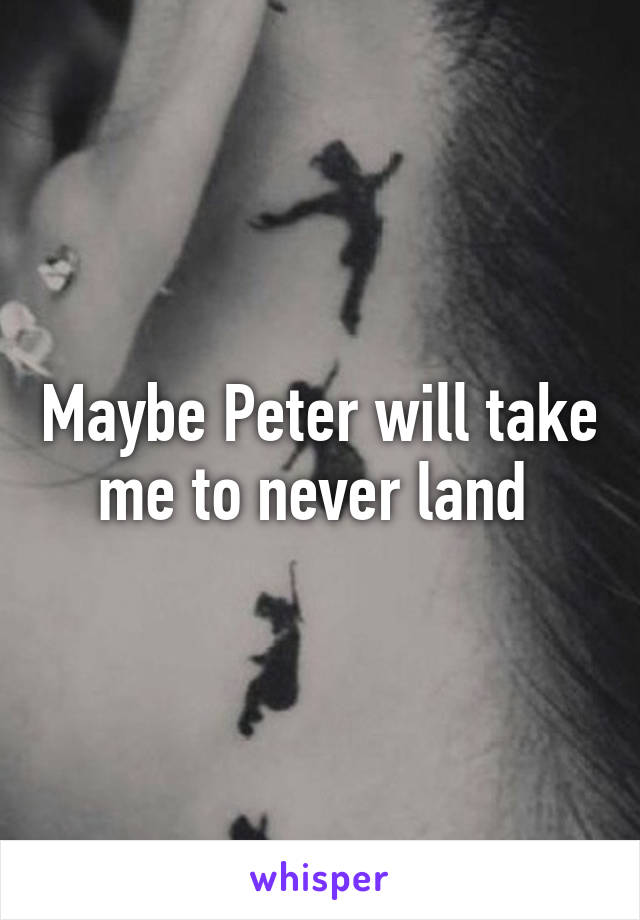 Maybe Peter will take me to never land