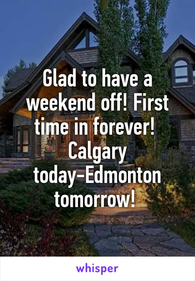 Glad to have a weekend off! First time in forever!  Calgary today-Edmonton tomorrow!