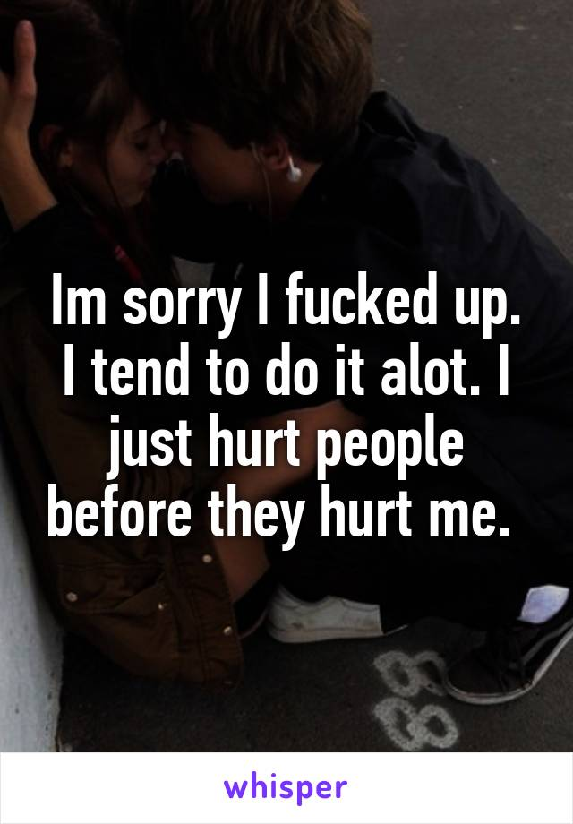 Im sorry I fucked up. I tend to do it alot. I just hurt people before they hurt me.