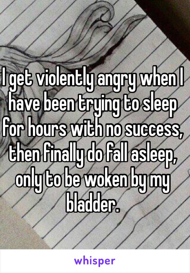 I get violently angry when I have been trying to sleep for hours with no success, then finally do fall asleep, only to be woken by my bladder.