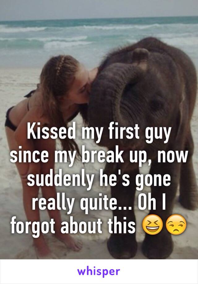 Kissed my first guy since my break up, now suddenly he's gone really quite... Oh I forgot about this 😆😒