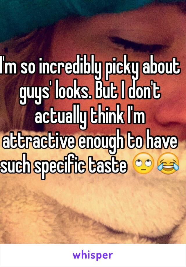 I'm so incredibly picky about guys' looks. But I don't actually think I'm attractive enough to have such specific taste 🙄😂