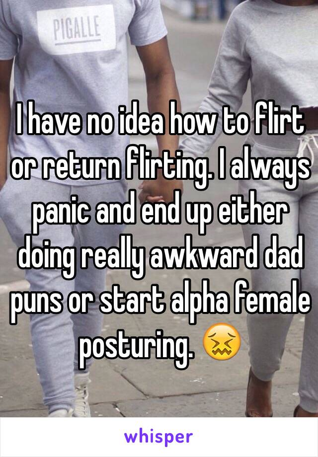 I have no idea how to flirt or return flirting. I always panic and end up either doing really awkward dad puns or start alpha female posturing. 😖