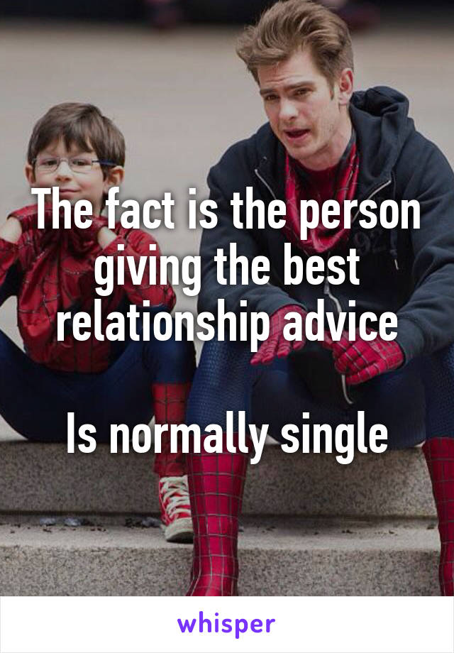The fact is the person giving the best relationship advice  Is normally single