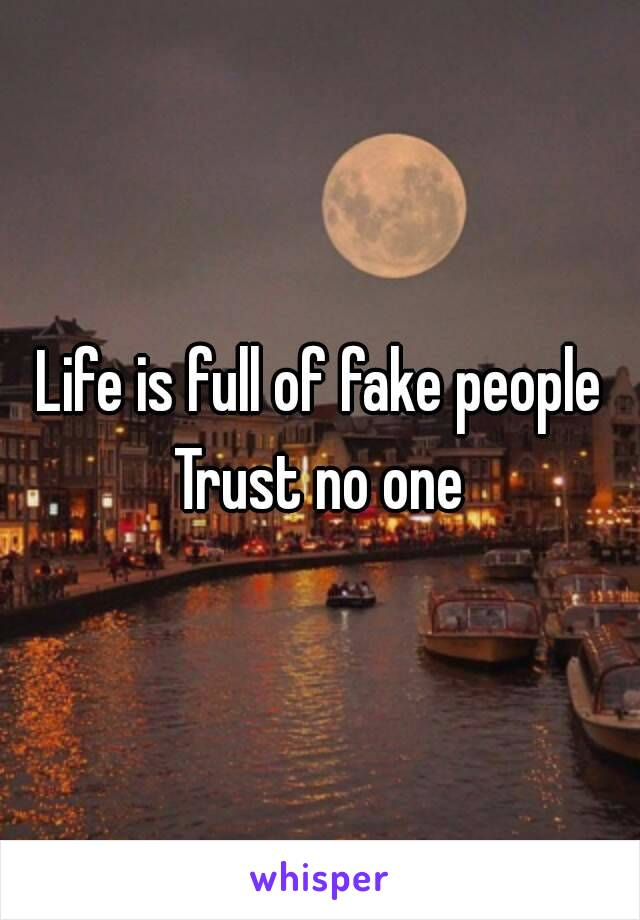 Life is full of fake people Trust no one