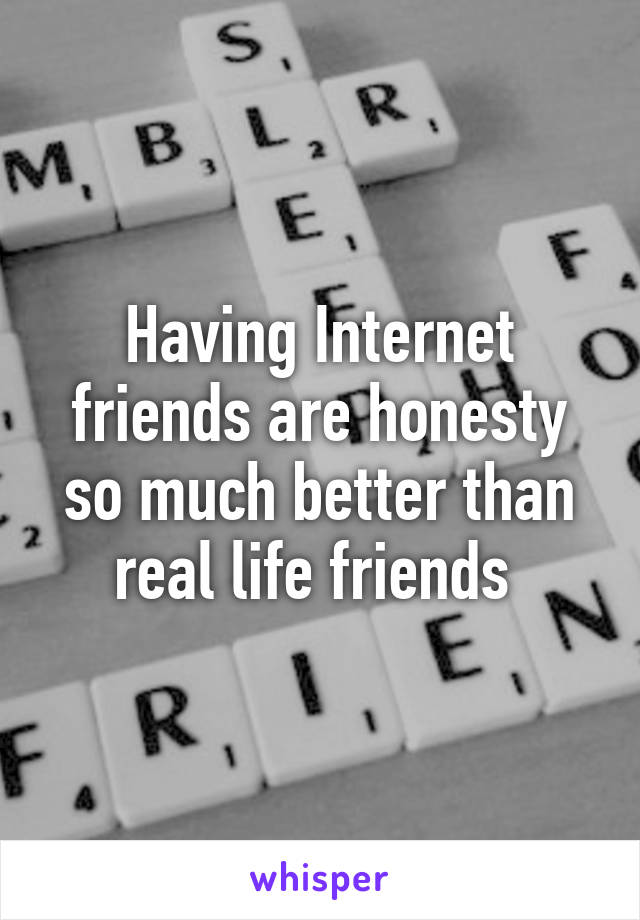 Having Internet friends are honesty so much better than real life friends