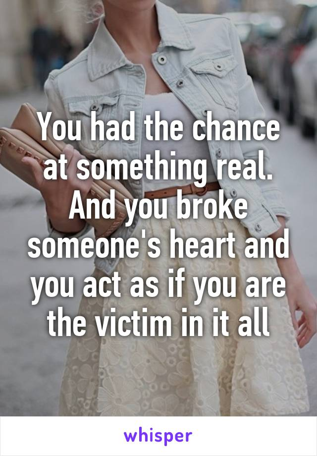 You had the chance at something real. And you broke someone's heart and you act as if you are the victim in it all