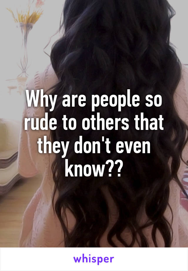 Why are people so rude to others that they don't even know??