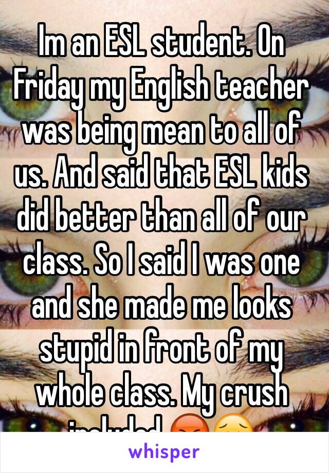 Im an ESL student. On Friday my English teacher was being mean to all of us. And said that ESL kids did better than all of our class. So I said I was one and she made me looks stupid in front of my whole class. My crush included.😡😥