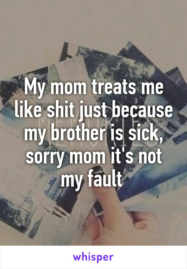 My mom treats me like shit just because my brother is sick, sorry mom it's not my fault
