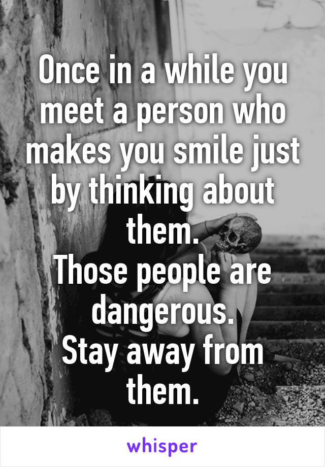 Once in a while you meet a person who makes you smile just by thinking about them. Those people are dangerous. Stay away from them.