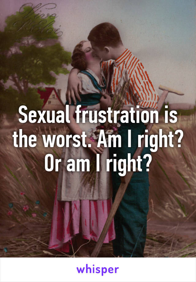 Sexual frustration is the worst. Am I right? Or am I right?